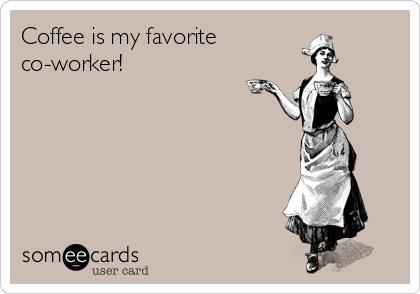 Coffee is my favorite co-worker!