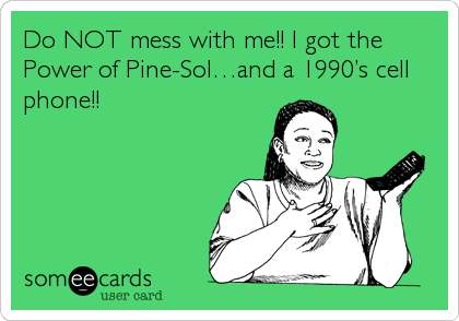 Do NOT mess with me!! I got the Power of Pine-Sol…and a 1990's cell phone!!