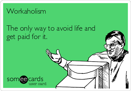 Workaholism  The only way to avoid life and get paid for it.