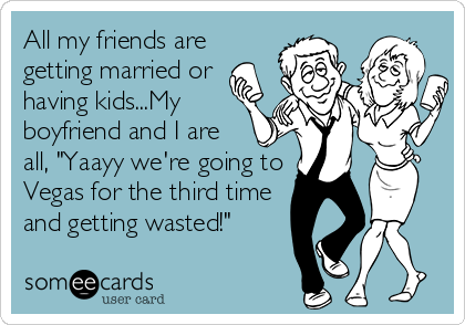 """All my friends are getting married or having kids...My boyfriend and I are all, """"Yaayy we're going to Vegas for the third time and getting wasted!"""""""