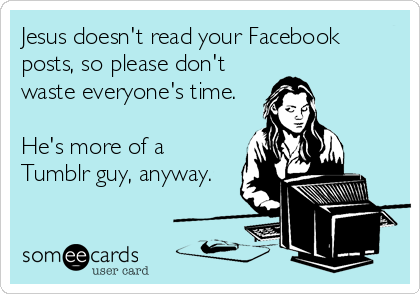 Jesus doesn't read your Facebook posts, so please don't waste everyone's time.  He's more of a Tumblr guy, anyway.