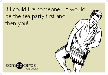 If I could fire someone - it would be the tea party first and then you!