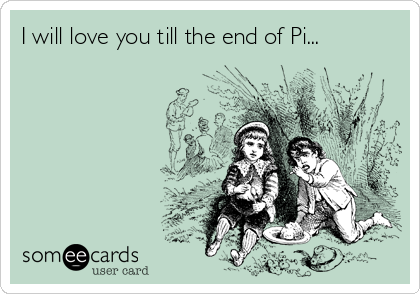 I will love you till the end of Pi...