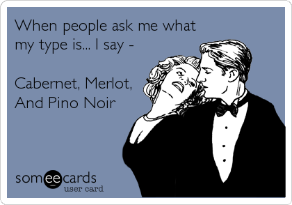 When people ask me what my type is... I say -  Cabernet, Merlot,  And Pino Noir