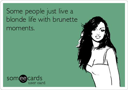 Some people just live a blonde life with brunette moments.