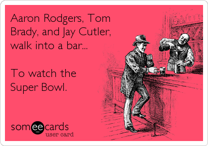 Aaron Rodgers, Tom Brady, and Jay Cutler, walk into a bar...  To watch the Super Bowl.
