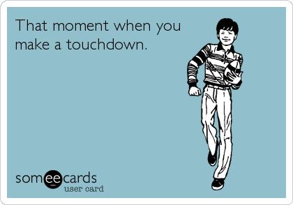 That moment when you make a touchdown.