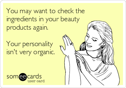 You may want to check the  ingredients in your beauty products again.  Your personality isn't very organic.