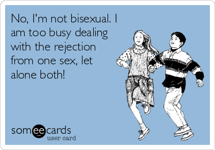 No, I'm not bisexual. I am too busy dealing with the rejection from one sex, let alone both!