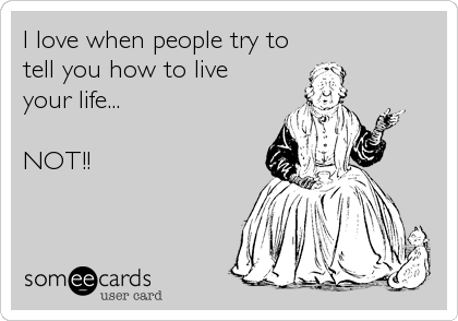 I love when people try to  tell you how to live your life...  NOT!!