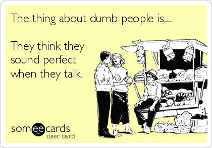 The thing about dumb people is....  They think they sound perfect when they talk.