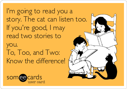 I'm going to read you a story. The cat can listen too. If you're good, I may read two stories to you. To, Too, and Two: Know the difference!