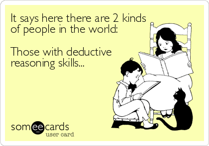 It says here there are 2 kinds of people in the world:   Those with deductive reasoning skills...