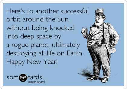Here's to another successful orbit around the Sun without being knocked into deep space by a rogue planet; ultimately destroying all life on Earth. Happy New Year!