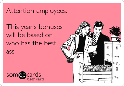 Attention employees:   This year's bonuses will be based on who has the best ass.