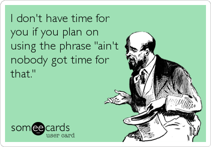 "I don't have time for you if you plan on using the phrase ""ain't nobody got time for that."""