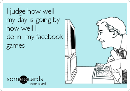 I judge how well my day is going by  how well I do in  my facebook games