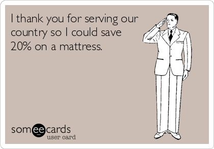 I thank you for serving our country so I could save 20% on a mattress.