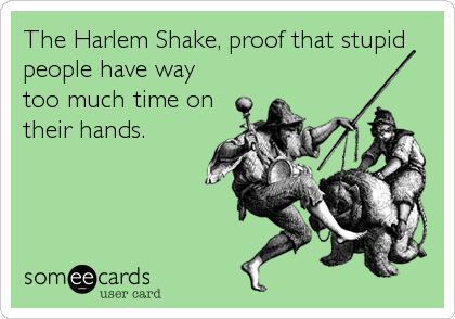The Harlem Shake, proof that stupid people have way too much time on their hands.
