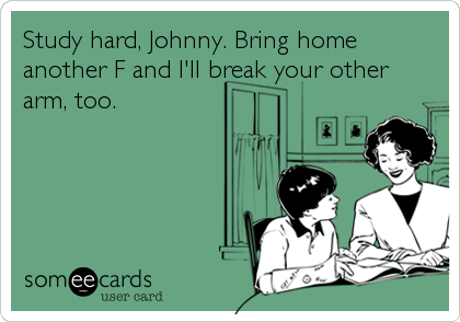 Study hard, Johnny. Bring home another F and I'll break your other arm, too.