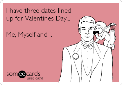 I have three dates lined up for Valentines Day...  Me, Myself and I.