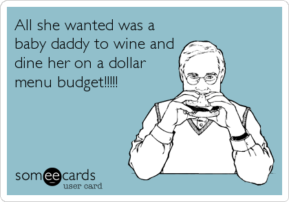 All she wanted was a baby daddy to wine and dine her on a dollar menu budget!!!!!