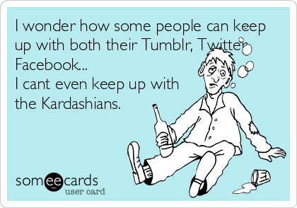 I wonder how some people can keep up with both their Tumblr, Twitter, Facebook... I cant even keep up with the Kardashians.