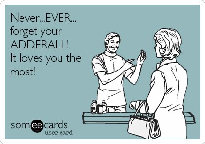 Never...EVER... forget your  ADDERALL! It loves you the most!