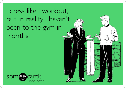 I dress like I workout, but in reality I haven't been to the gym in months!