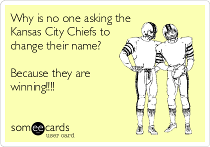 Why is no one asking the Kansas City Chiefs to change their name?  Because they are winning!!!!