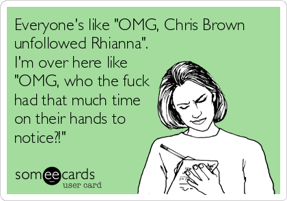 """Everyone's like """"OMG, Chris Brown unfollowed Rhianna"""". I'm over here like """"OMG, who the fuck had that much time on their hands to notice?!"""""""