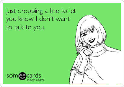 Just dropping a line to let you know I don't want to talk to you.