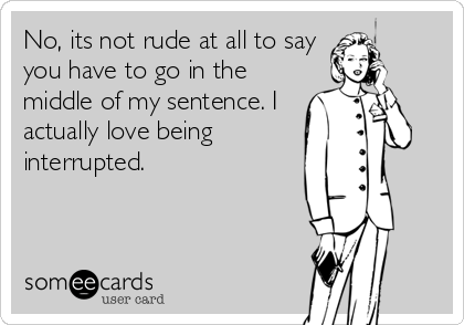 No, its not rude at all to say you have to go in the middle of my sentence. I actually love being interrupted.