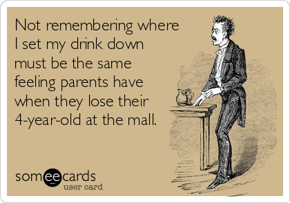 Not remembering where  I set my drink down must be the same feeling parents have when they lose their 4-year-old at the mall.