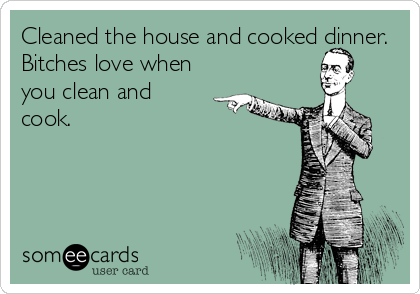 Cleaned the house and cooked dinner.  Bitches love when you clean and cook.