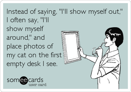"""Instead of saying, """"I'll show myself out,"""" I often say, """"I'll show myself around,"""" and place photos of my cat on the first empty desk I see."""