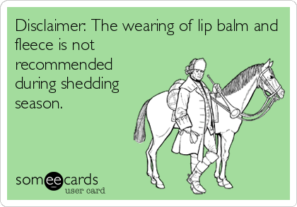 Disclaimer: The wearing of lip balm and fleece is not recommended during shedding season.