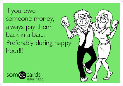 If you owe someone money, always pay them back in a bar... Preferably during happy hour!!!