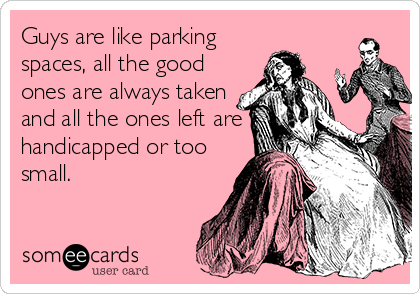 Guys are like parking spaces, all the good ones are always taken and all the ones left are handicapped or too small.