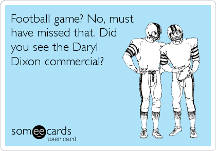 Football game? No, must have missed that. Did you see the Daryl Dixon commercial?