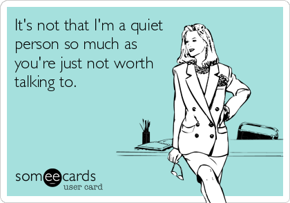 It's not that I'm a quiet person so much as you're just not worth talking to.