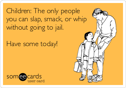 Children: The only people you can slap, smack, or whip without going to jail.  Have some today!
