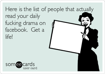 Here is the list of people that actually read your daily fucking drama on facebook.  Get a life!