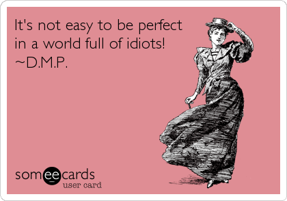 It's not easy to be perfect in a world full of idiots! ~D.M.P.