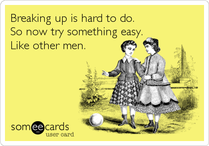 Breaking up is hard to do.  So now try something easy. Like other men.