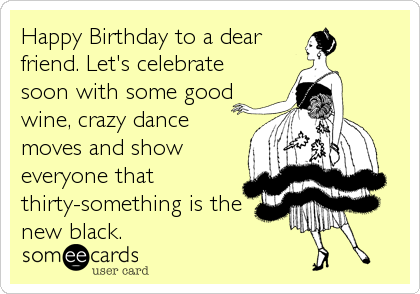Happy Birthday to a dear friend. Let's celebrate soon with some good wine, crazy dance moves and show everyone that thirty-something is the new black.