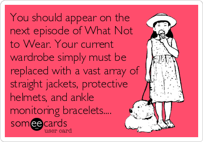 You should appear on the next episode of What Not to Wear. Your current wardrobe simply must be replaced with a vast array of straight jackets, protective helmets, and ankle monitoring bracelets....