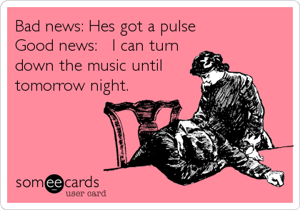 Bad news: Hes got a pulse Good news:   I can turn down the music until tomorrow night.