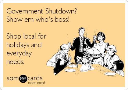 Government Shutdown? Show em who's boss!  Shop local for holidays and everyday  needs.