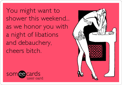 You might want to shower this weekend... as we honor you with a night of libations  and debauchery,  cheers bitch.
